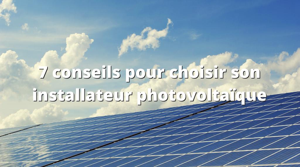 7 conseils pour choisir son installateur photovoltaïque